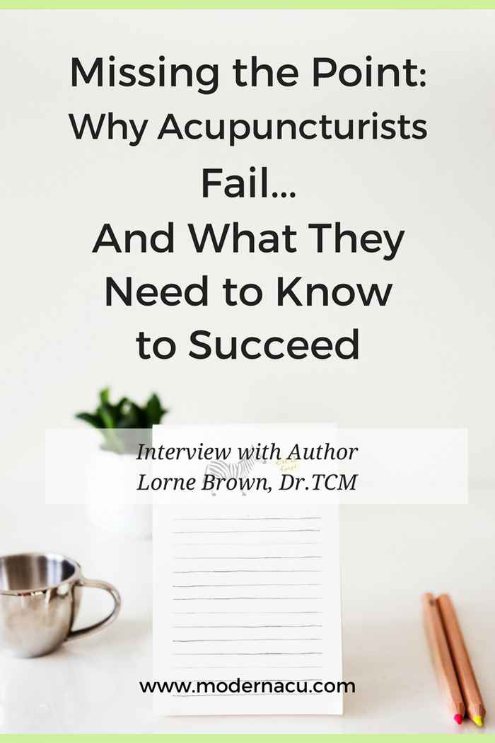 "Interview with Lorne Brown, Dr.TCM, author of the acupuncture practice management book, ""Why Acupuncturists Fail and What They Need to Know to Succeed"" and CEO of ProD Seminars and Medigogy, online continuing education for acupuncturists. www.ModernAcu.com"